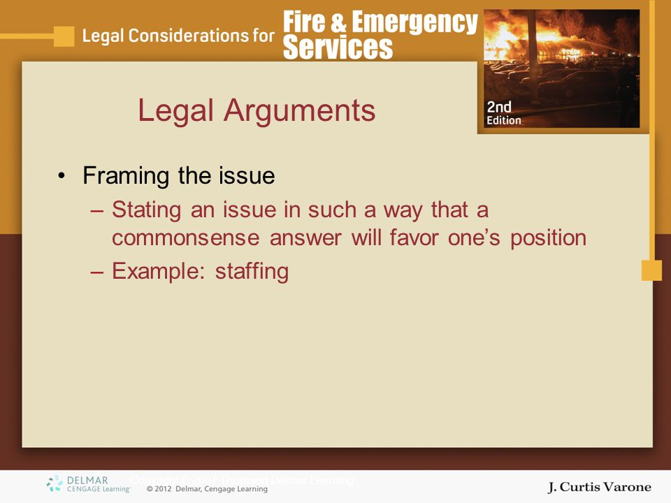Copyright © 2007 Thomson Delmar Learning Legal Arguments Framing the issue –Stating an issue in such a way that a commonsense answer will favor one's position –Example: staffing