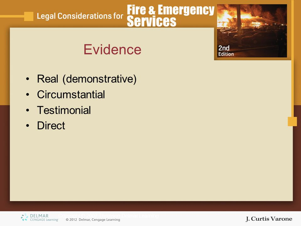 Copyright © 2007 Thomson Delmar Learning Evidence Real (demonstrative) Circumstantial Testimonial Direct