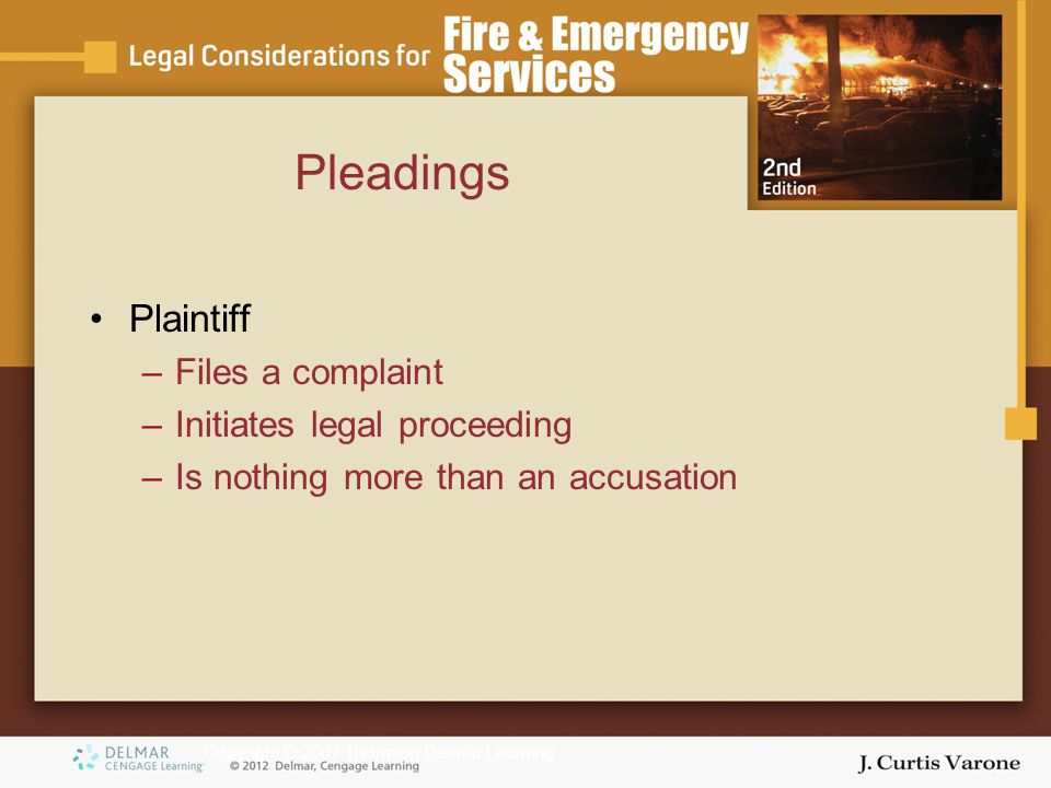 Copyright © 2007 Thomson Delmar Learning Pleadings Plaintiff –Files a complaint –Initiates legal proceeding –Is nothing more than an accusation