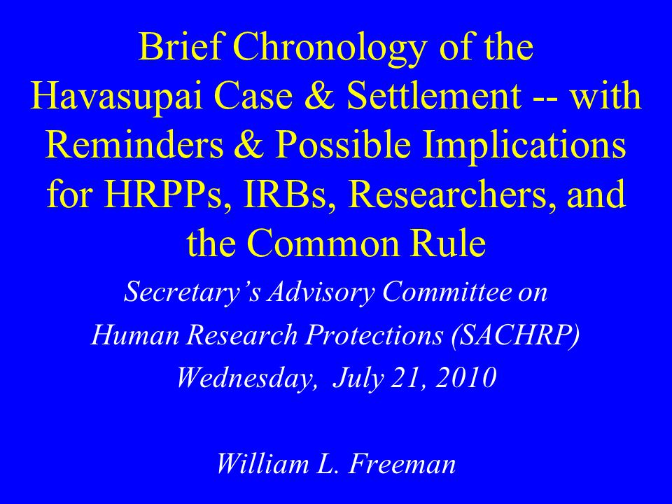 Brief Chronology of the Havasupai Case & Settlement -- with Reminders & Possible Implications for HRPPs, IRBs, Researchers, and the Common Rule Secretary's Advisory Committee on Human Research Protections (SACHRP) Wednesday, July 21, 2010 William L.