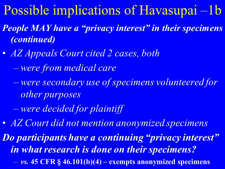 Possible implications of Havasupai –1b People MAY have a privacy interest in their specimens (continued) AZ Appeals Court cited 2 cases, both –were from medical care –were secondary use of specimens volunteered for other purposes –were decided for plaintiff AZ Court did not mention anonymized specimens Do participants have a continuing privacy interest in what research is done on their specimens.