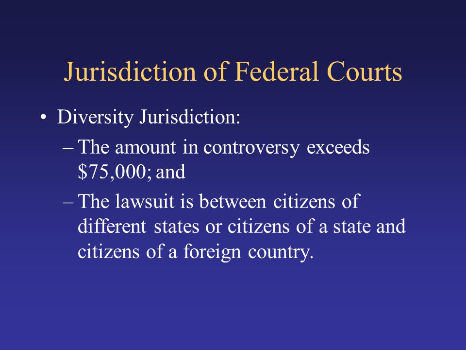 Jurisdiction of Federal Courts Diversity Jurisdiction: –The amount in controversy exceeds $75,000; and –The lawsuit is between citizens of different states or citizens of a state and citizens of a foreign country.