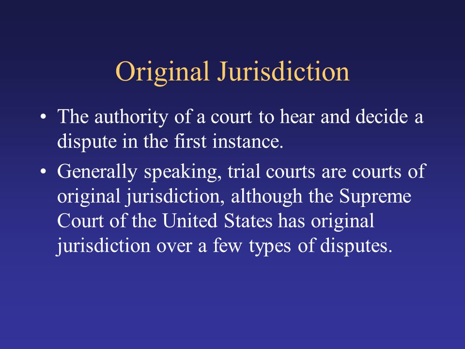 Original Jurisdiction The authority of a court to hear and decide a dispute in the first instance.