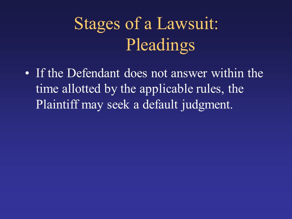 Stages of a Lawsuit: Pleadings If the Defendant does not answer within the time allotted by the applicable rules, the Plaintiff may seek a default jud
