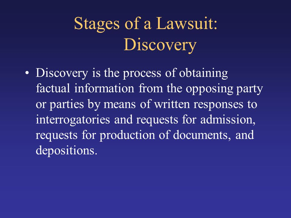 Stages of a Lawsuit: Discovery Discovery is the process of obtaining factual information from the opposing party or parties by means of written respon