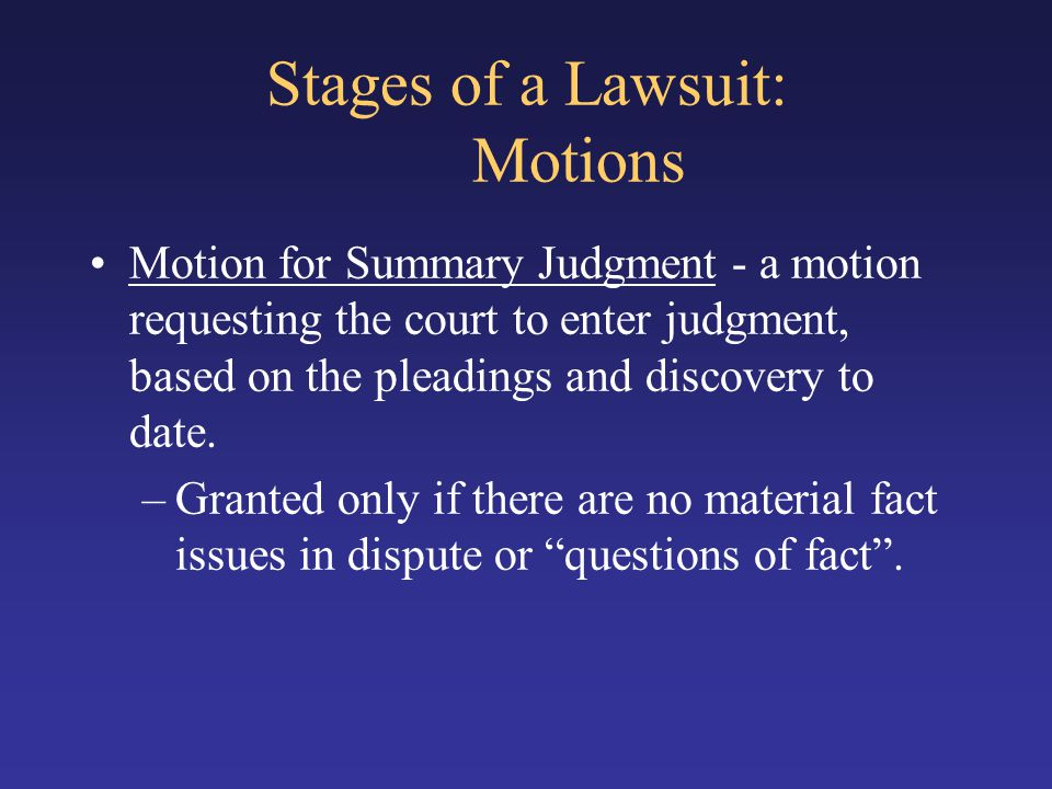 Stages of a Lawsuit: Motions Motion for Summary Judgment - a motion requesting the court to enter judgment, based on the pleadings and discovery to date.