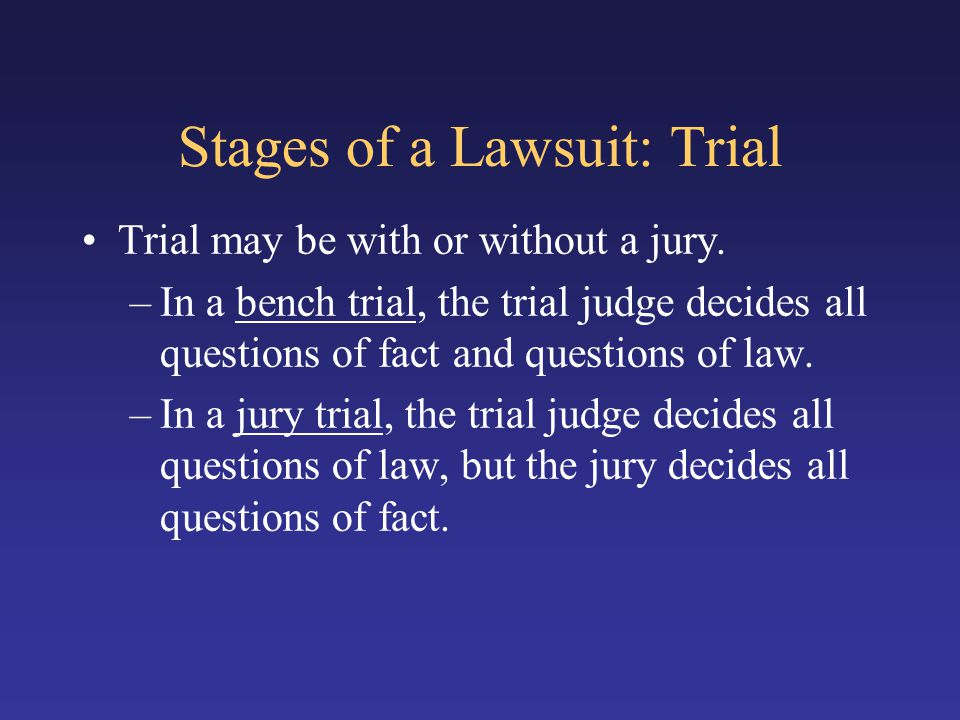 Stages of a Lawsuit: Trial Trial may be with or without a jury. –In a bench trial, the trial judge decides all questions of fact and questions of law.