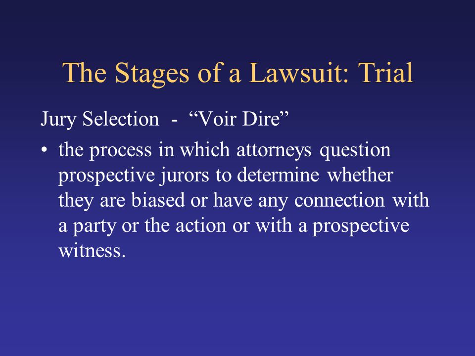 "The Stages of a Lawsuit: Trial Jury Selection - ""Voir Dire"" the process in which attorneys question prospective jurors to determine whether they are b"