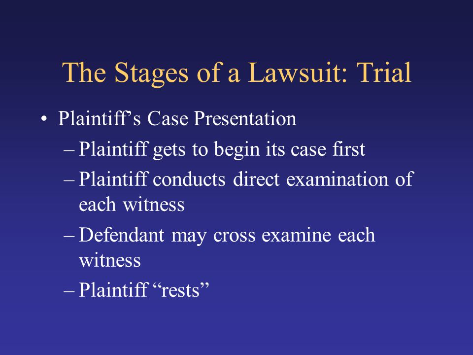 The Stages of a Lawsuit: Trial Plaintiff's Case Presentation –Plaintiff gets to begin its case first –Plaintiff conducts direct examination of each wi