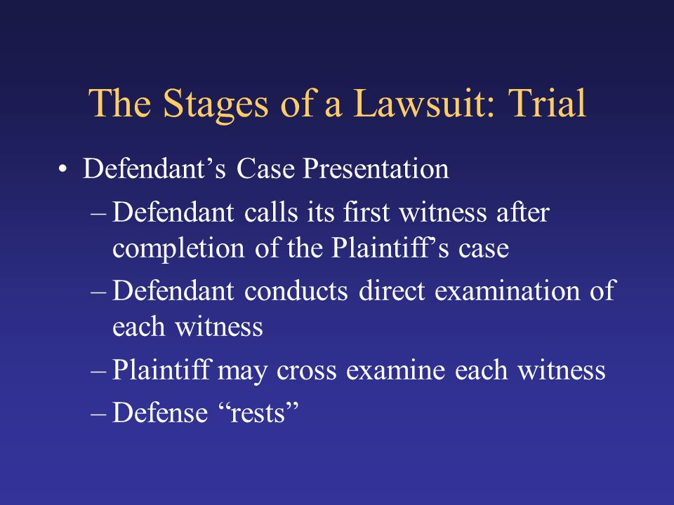 The Stages of a Lawsuit: Trial Defendant's Case Presentation –Defendant calls its first witness after completion of the Plaintiff's case –Defendant co