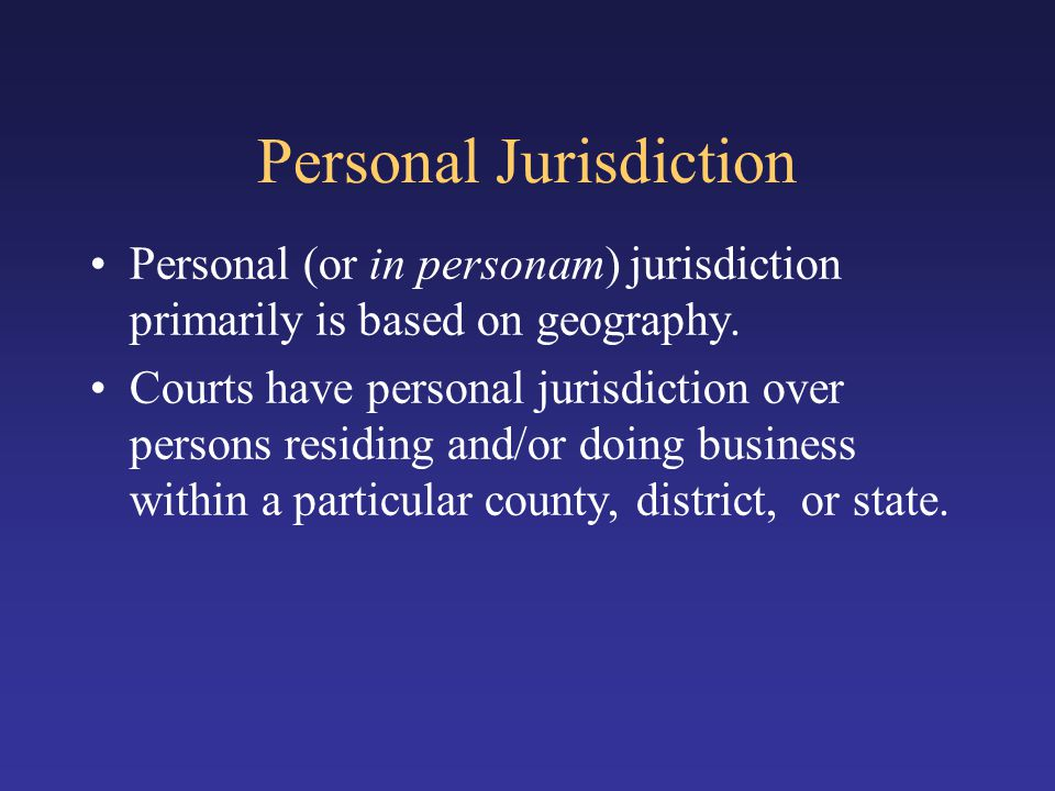 Personal Jurisdiction Personal (or in personam) jurisdiction primarily is based on geography. Courts have personal jurisdiction over persons residing