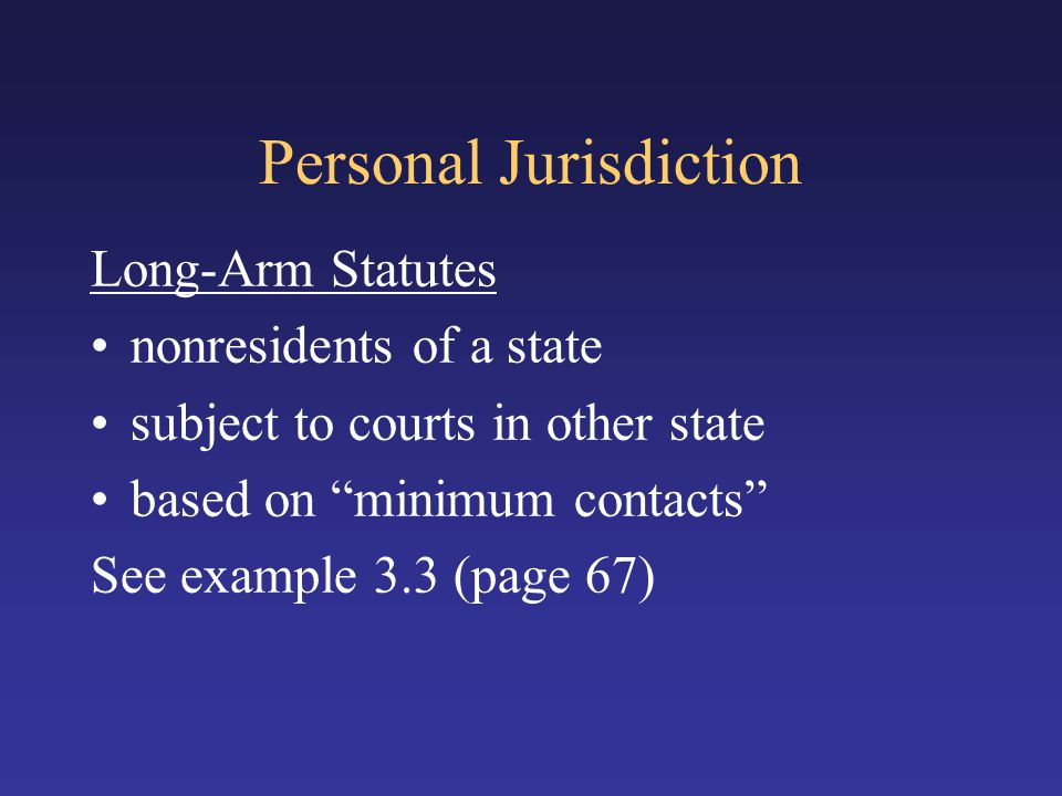 "Personal Jurisdiction Long-Arm Statutes nonresidents of a state subject to courts in other state based on ""minimum contacts"" See example 3.3 (page 67)"