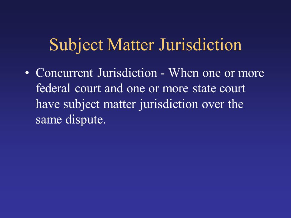 Subject Matter Jurisdiction Concurrent Jurisdiction - When one or more federal court and one or more state court have subject matter jurisdiction over