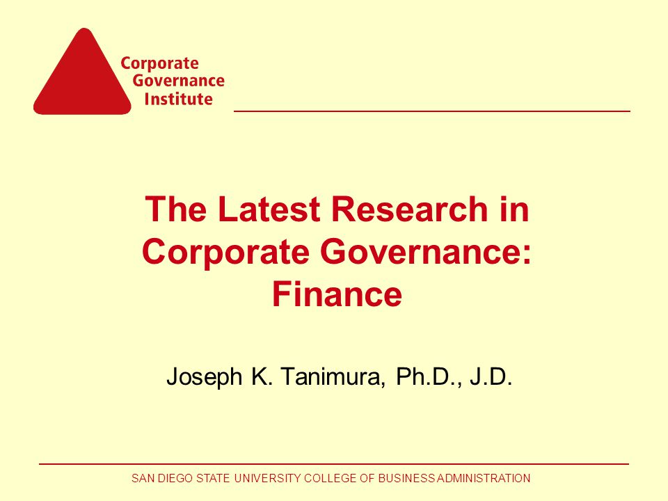 SAN DIEGO STATE UNIVERSITY COLLEGE OF BUSINESS ADMINISTRATION The Latest Research in Corporate Governance: Finance Joseph K.