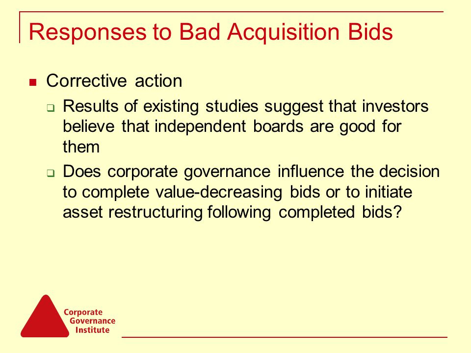 Responses to Bad Acquisition Bids Corrective action  Results of existing studies suggest that investors believe that independent boards are good for them  Does corporate governance influence the decision to complete value-decreasing bids or to initiate asset restructuring following completed bids