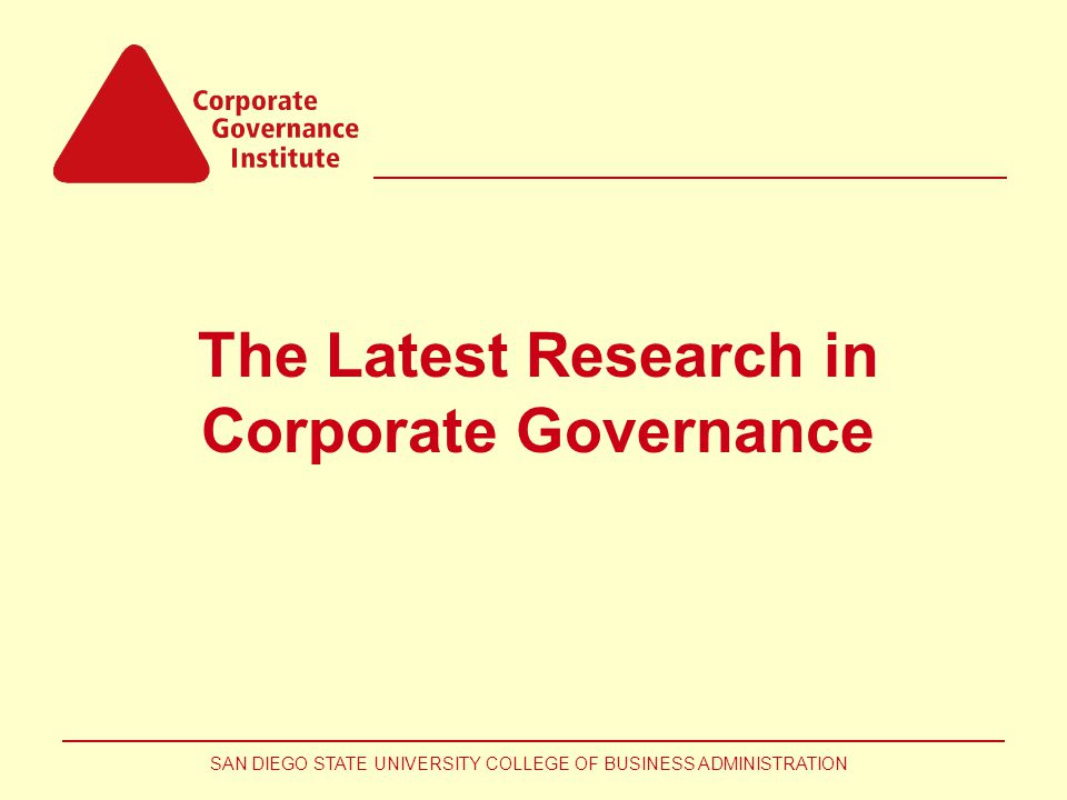 SAN DIEGO STATE UNIVERSITY COLLEGE OF BUSINESS ADMINISTRATION The Latest Research in Corporate Governance