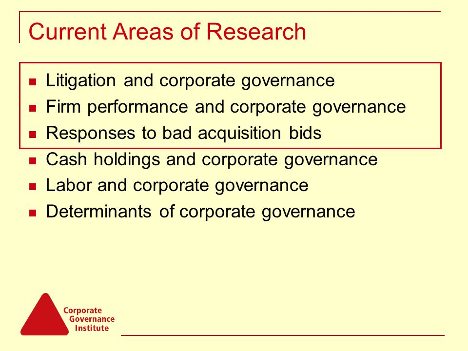 Current Areas of Research Litigation and corporate governance Firm performance and corporate governance Responses to bad acquisition bids Cash holdings and corporate governance Labor and corporate governance Determinants of corporate governance