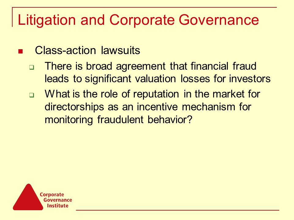 Litigation and Corporate Governance Class-action lawsuits  There is broad agreement that financial fraud leads to significant valuation losses for investors  What is the role of reputation in the market for directorships as an incentive mechanism for monitoring fraudulent behavior?