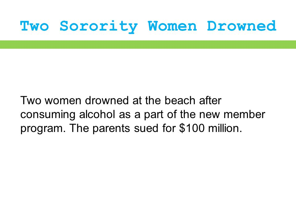 Two Sorority Women Drowned Two women drowned at the beach after consuming alcohol as a part of the new member program. The parents sued for $100 milli