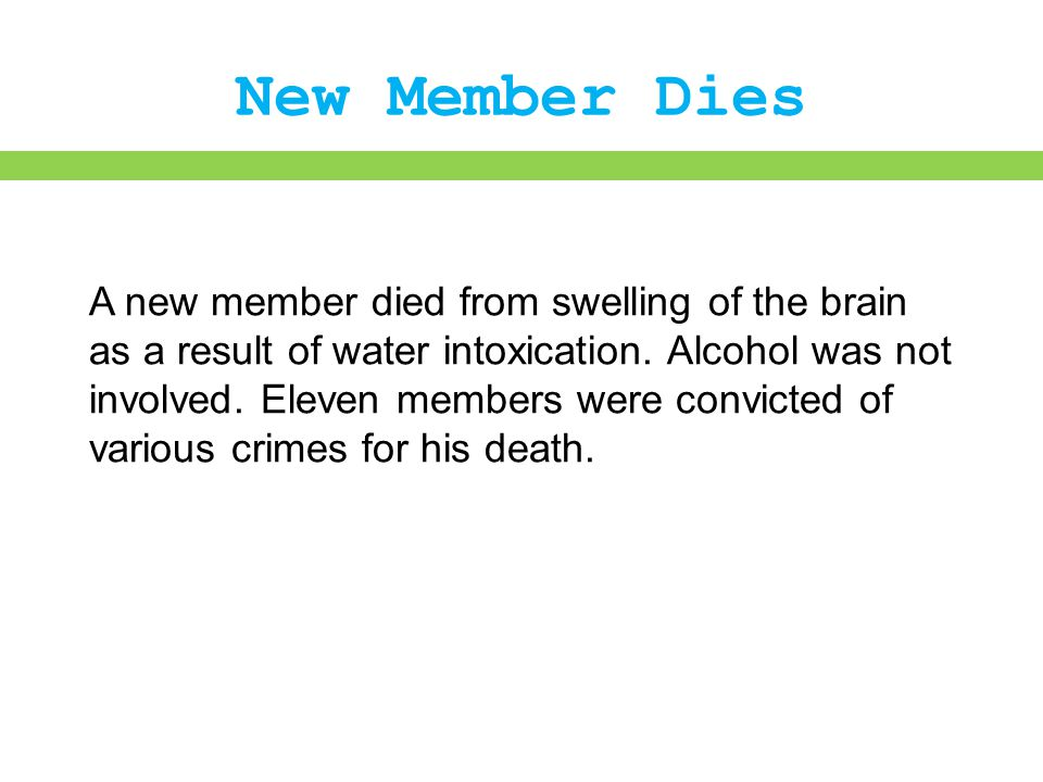 New Member Dies A new member died from swelling of the brain as a result of water intoxication. Alcohol was not involved. Eleven members were convicte