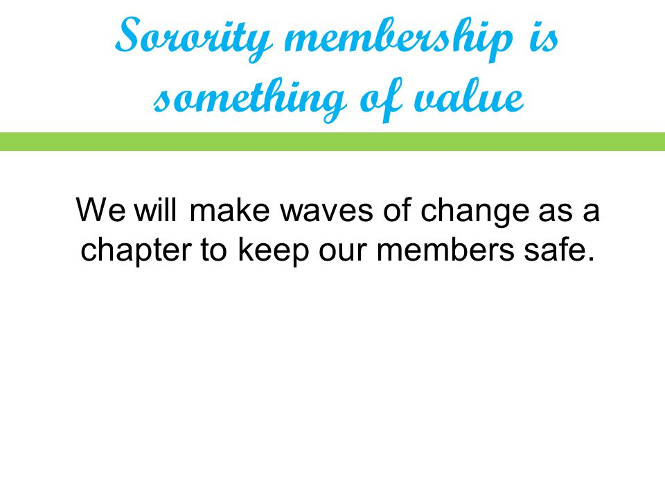 Sorority membership is something of value We will make waves of change as a chapter to keep our members safe.