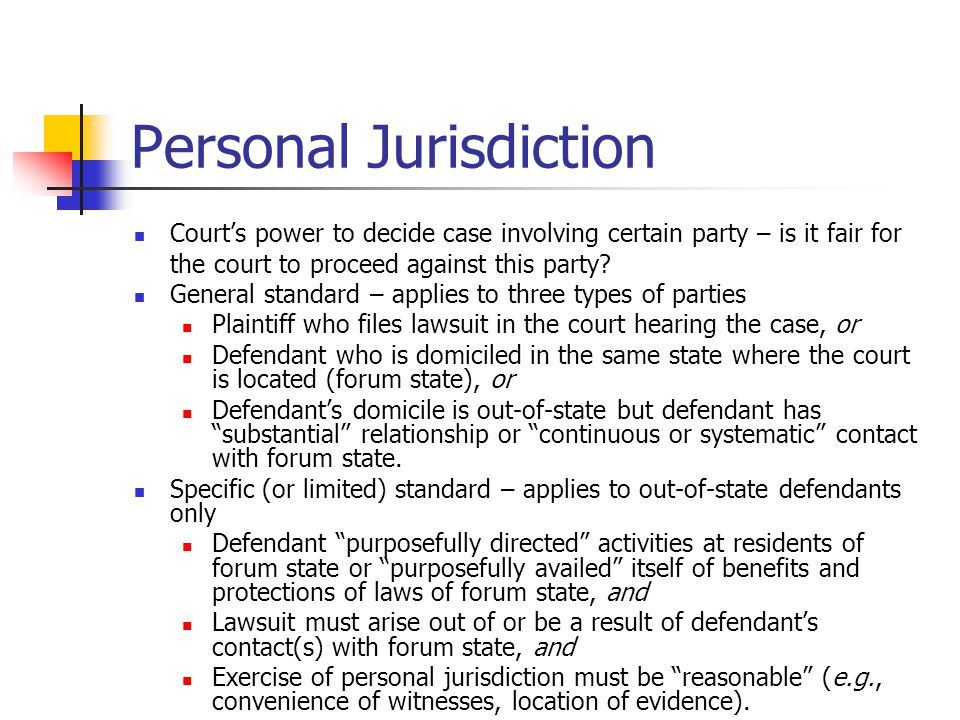 Personal Jurisdiction Court's power to decide case involving certain party – is it fair for the court to proceed against this party? General standard