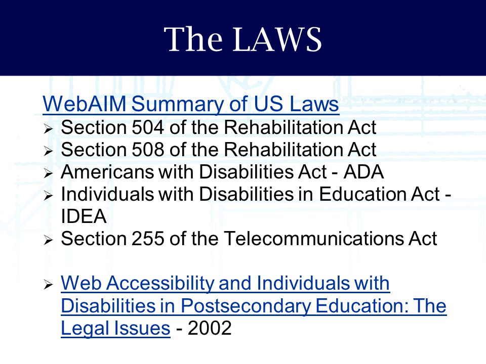 The LAWS WebAIM Summary of US Laws  Section 504 of the Rehabilitation Act  Section 508 of the Rehabilitation Act  Americans with Disabilities Act -