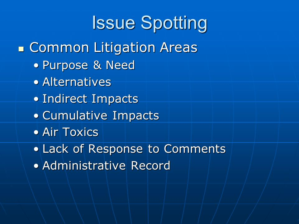 Issue Spotting Common Litigation Areas Common Litigation Areas Purpose & NeedPurpose & Need AlternativesAlternatives Indirect ImpactsIndirect Impacts Cumulative ImpactsCumulative Impacts Air ToxicsAir Toxics Lack of Response to CommentsLack of Response to Comments Administrative RecordAdministrative Record