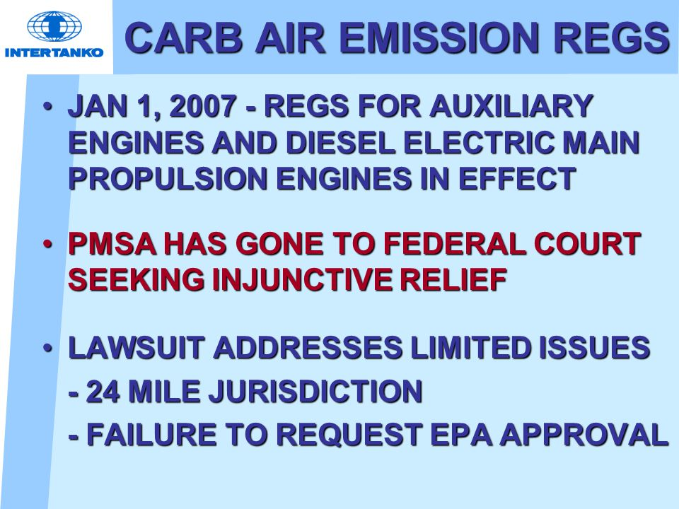 CARB AIR EMISSION REGS JAN 1, 2007 - REGS FOR AUXILIARY ENGINES AND DIESEL ELECTRIC MAIN PROPULSION ENGINES IN EFFECTJAN 1, 2007 - REGS FOR AUXILIARY ENGINES AND DIESEL ELECTRIC MAIN PROPULSION ENGINES IN EFFECT PMSA HAS GONE TO FEDERAL COURT SEEKING INJUNCTIVE RELIEFPMSA HAS GONE TO FEDERAL COURT SEEKING INJUNCTIVE RELIEF LAWSUIT ADDRESSES LIMITED ISSUESLAWSUIT ADDRESSES LIMITED ISSUES - 24 MILE JURISDICTION - FAILURE TO REQUEST EPA APPROVAL