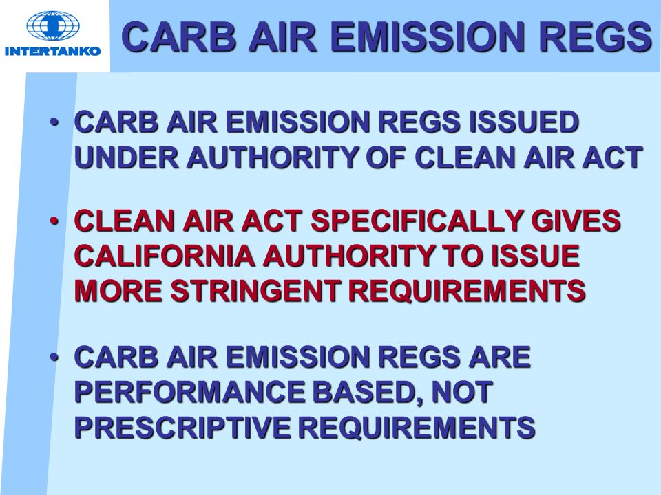 CARB AIR EMISSION REGS CARB AIR EMISSION REGS ISSUED UNDER AUTHORITY OF CLEAN AIR ACTCARB AIR EMISSION REGS ISSUED UNDER AUTHORITY OF CLEAN AIR ACT CLEAN AIR ACT SPECIFICALLY GIVES CALIFORNIA AUTHORITY TO ISSUE MORE STRINGENT REQUIREMENTSCLEAN AIR ACT SPECIFICALLY GIVES CALIFORNIA AUTHORITY TO ISSUE MORE STRINGENT REQUIREMENTS CARB AIR EMISSION REGS ARE PERFORMANCE BASED, NOT PRESCRIPTIVE REQUIREMENTSCARB AIR EMISSION REGS ARE PERFORMANCE BASED, NOT PRESCRIPTIVE REQUIREMENTS