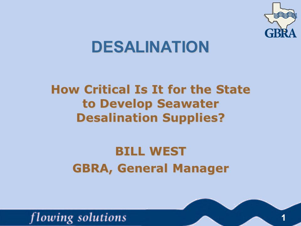 DESALINATION How Critical Is It for the State to Develop Seawater Desalination Supplies? BILL WEST GBRA, General Manager 1