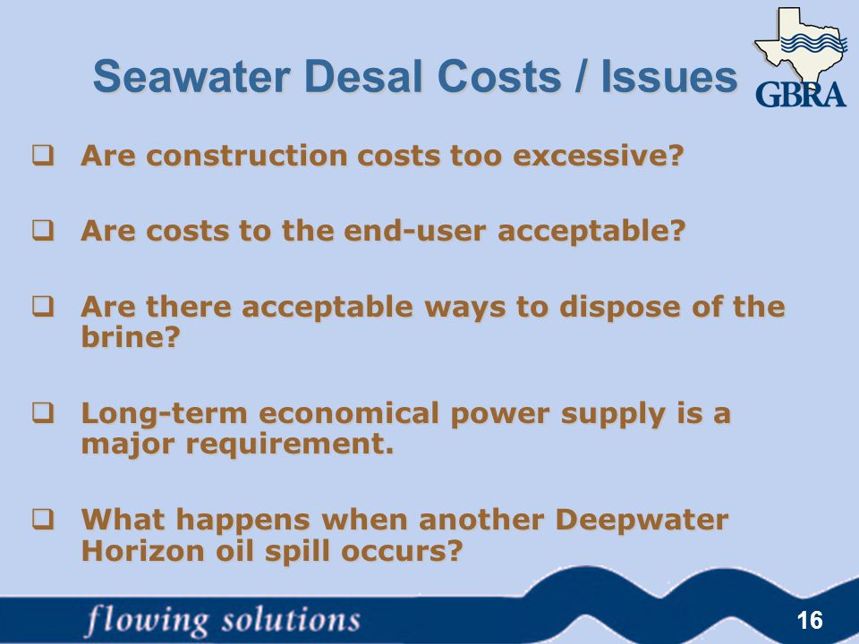16 Seawater Desal Costs / Issues  Are construction costs too excessive?  Are costs to the end-user acceptable?  Are there acceptable ways to dispos