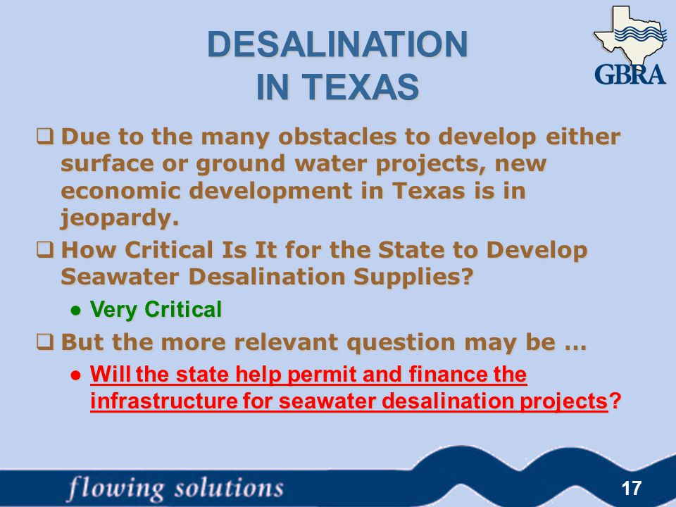 17 DESALINATION IN TEXAS  Due to the many obstacles to develop either surface or ground water projects, new economic development in Texas is in jeopa