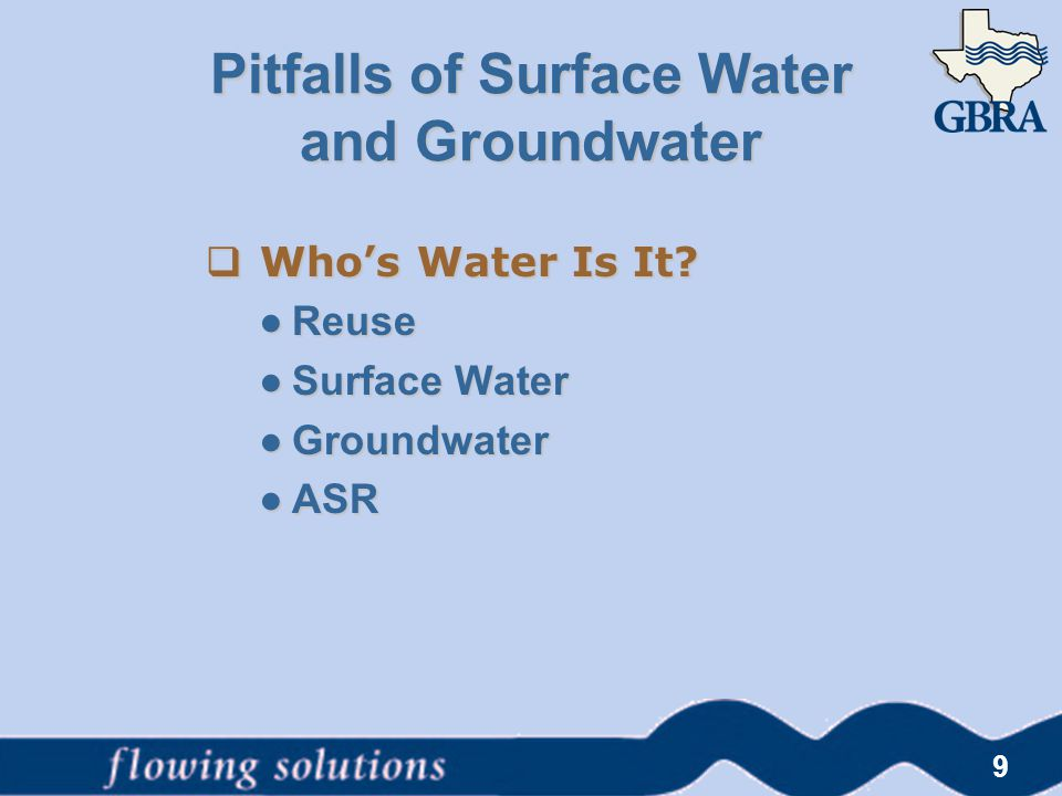  Who's Water Is It? ● Reuse ● Surface Water ● Groundwater ● ASR 9 Pitfalls of Surface Water and Groundwater