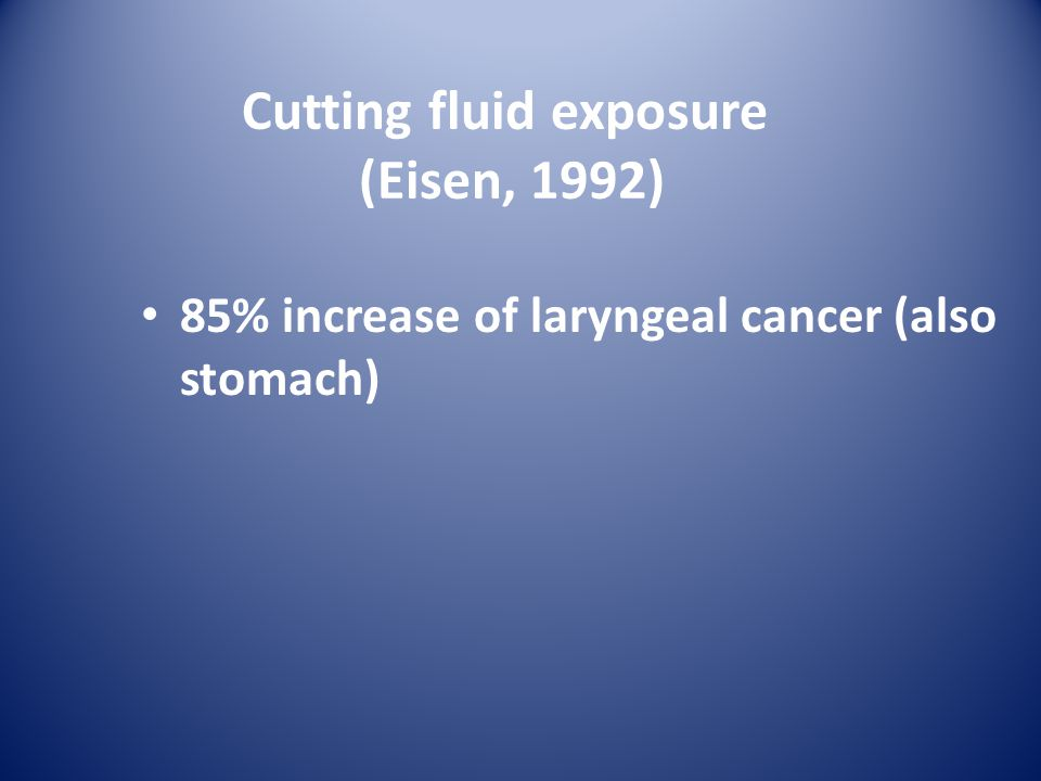 Cutting fluid exposure (Eisen, 1992) 85% increase of laryngeal cancer (also stomach)
