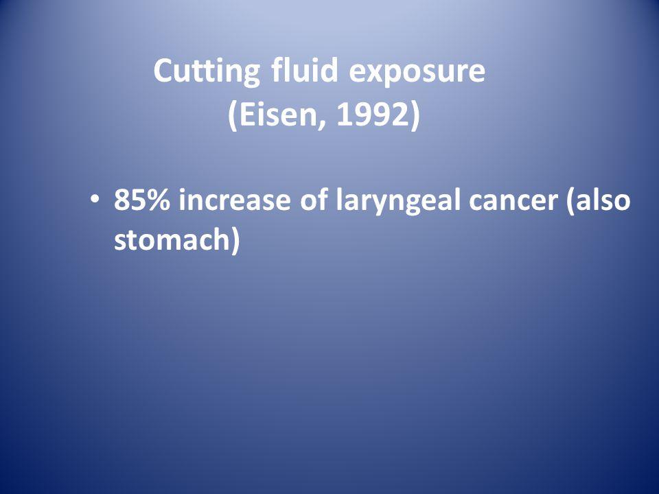 Cutting fluid exposure (Eisen, 1992) 85% increase of laryngeal cancer (also stomach)
