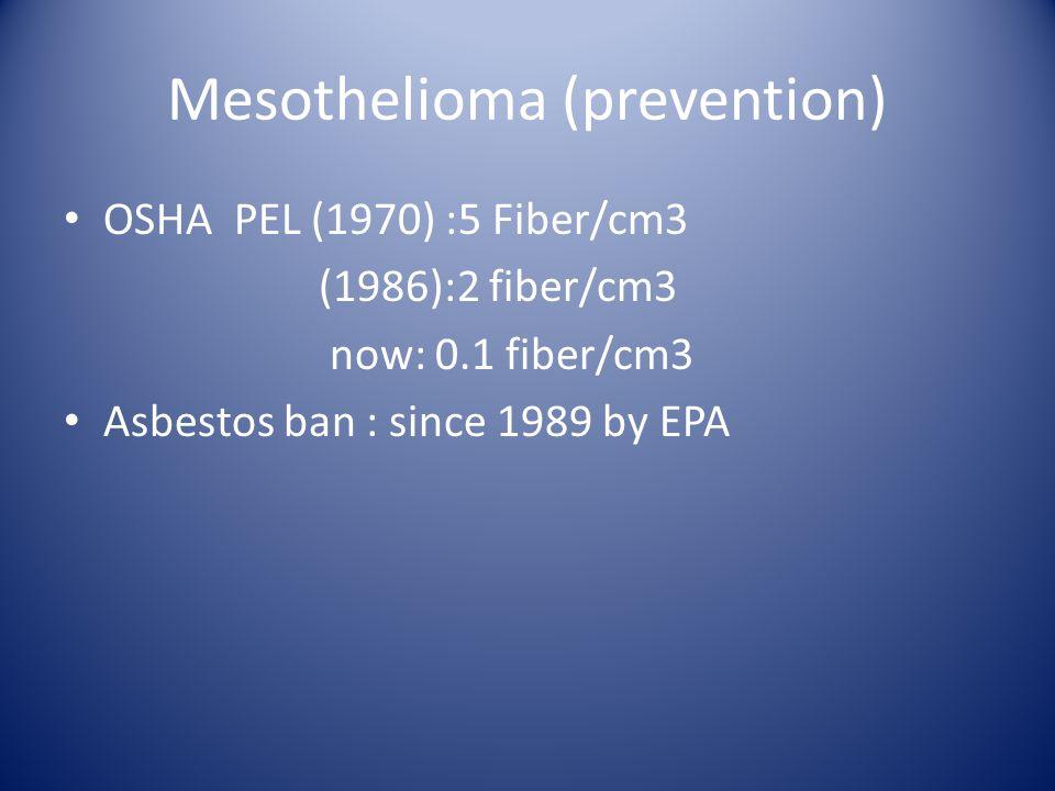 Mesothelioma (prevention) OSHA PEL (1970) :5 Fiber/cm3 (1986):2 fiber/cm3 now: 0.1 fiber/cm3 Asbestos ban : since 1989 by EPA