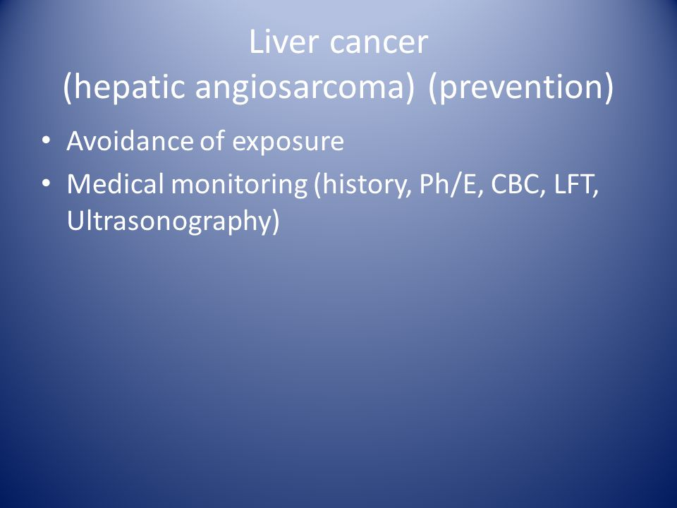 Liver cancer (hepatic angiosarcoma) (prevention) Avoidance of exposure Medical monitoring (history, Ph/E, CBC, LFT, Ultrasonography)