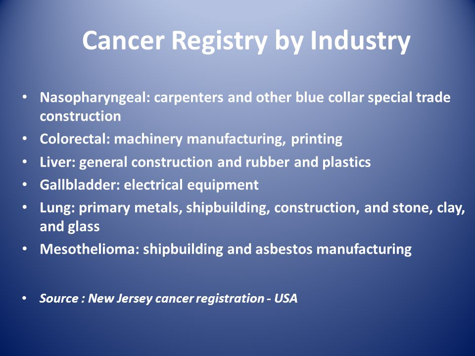 Cancer Registry by Industry Nasopharyngeal: carpenters and other blue collar special trade construction Colorectal: machinery manufacturing, printing Liver: general construction and rubber and plastics Gallbladder: electrical equipment Lung: primary metals, shipbuilding, construction, and stone, clay, and glass Mesothelioma: shipbuilding and asbestos manufacturing Source : New Jersey cancer registration - USA