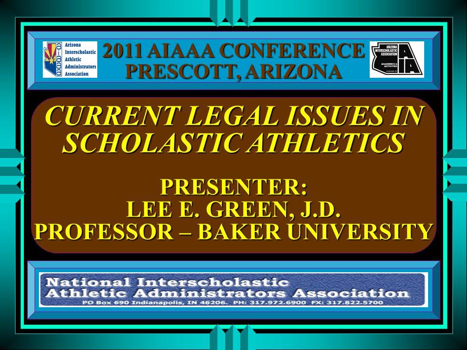 CURRENT LEGAL ISSUES IN SCHOLASTIC ATHLETICS PRESENTER: LEE E. GREEN, J.D. PROFESSOR – BAKER UNIVERSITY 2011 AIAAA CONFERENCE PRESCOTT, ARIZONA