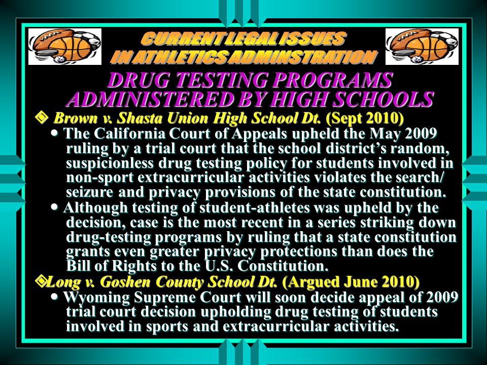 DRUG TESTING PROGRAMS ADMINISTERED BY HIGH SCHOOLS  Brown v. Shasta Union High School Dt. (Sept 2010) The California Court of Appeals upheld the May