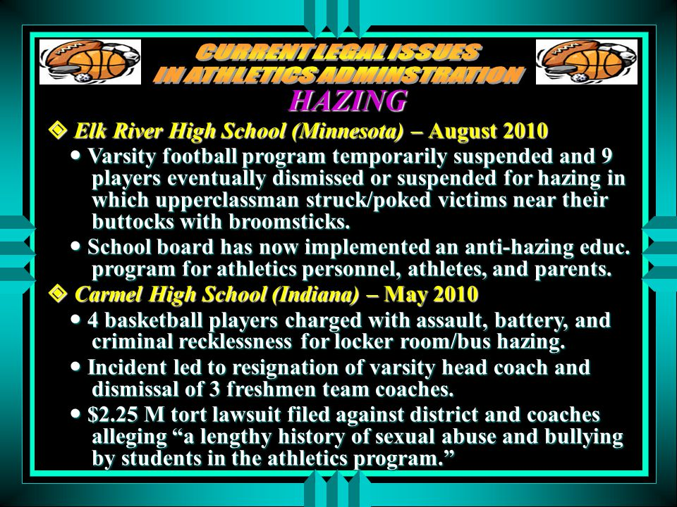 HAZING  Elk River High School (Minnesota) – August 2010 Varsity football program temporarily suspended and 9 players eventually dismissed or suspended for hazing in which upperclassman struck/poked victims near their buttocks with broomsticks.