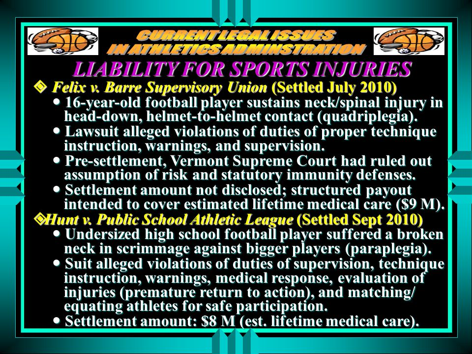 LIABILITY FOR SPORTS INJURIES  Felix v. Barre Supervisory Union (Settled July 2010) 16-year-old football player sustains neck/spinal injury in head-d