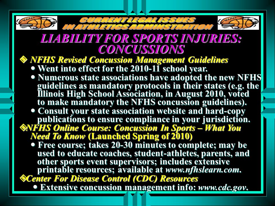 LIABILITY FOR SPORTS INJURIES: CONCUSSIONS  NFHS Revised Concussion Management Guidelines Went into effect for the 2010-11 school year. Went into eff