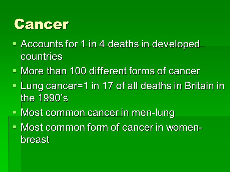 Cancer  Accounts for 1 in 4 deaths in developed countries  More than 100 different forms of cancer  Lung cancer=1 in 17 of all deaths in Britain in the 1990's  Most common cancer in men-lung  Most common form of cancer in women- breast