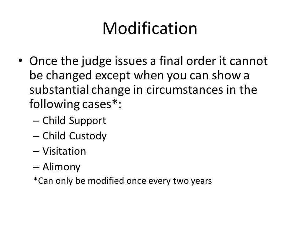 Modification Once the judge issues a final order it cannot be changed except when you can show a substantial change in circumstances in the following