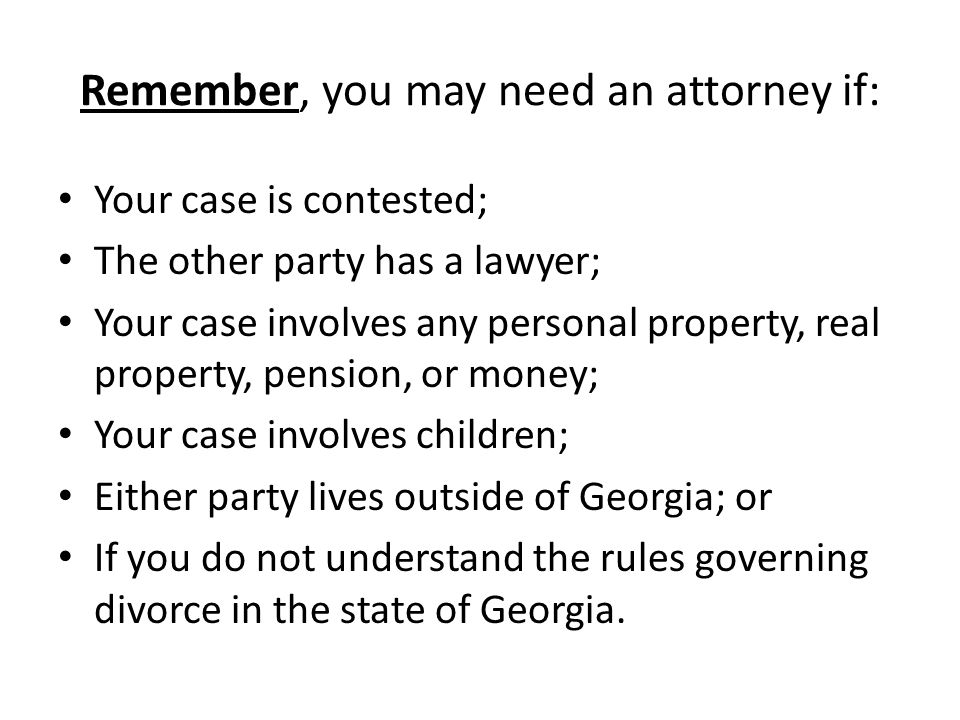Remember, you may need an attorney if: Your case is contested; The other party has a lawyer; Your case involves any personal property, real property,
