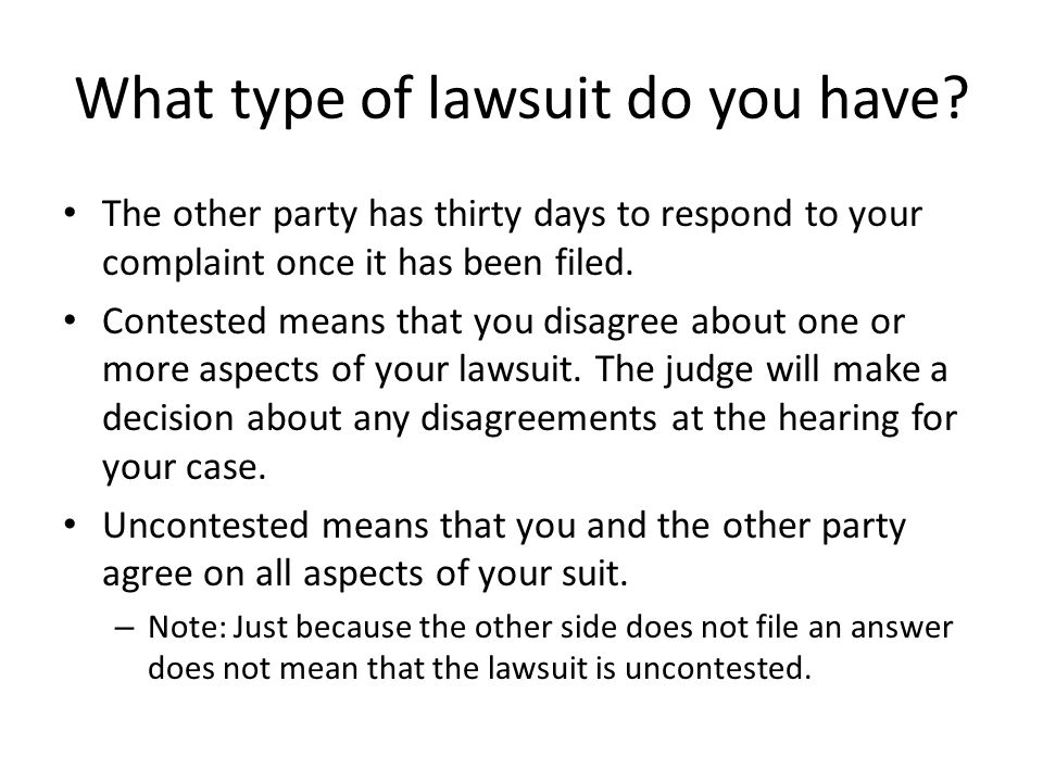 What type of lawsuit do you have? The other party has thirty days to respond to your complaint once it has been filed. Contested means that you disagr