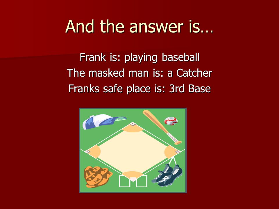 And the answer is… Frank is: playing baseball The masked man is: a Catcher Franks safe place is: 3rd Base
