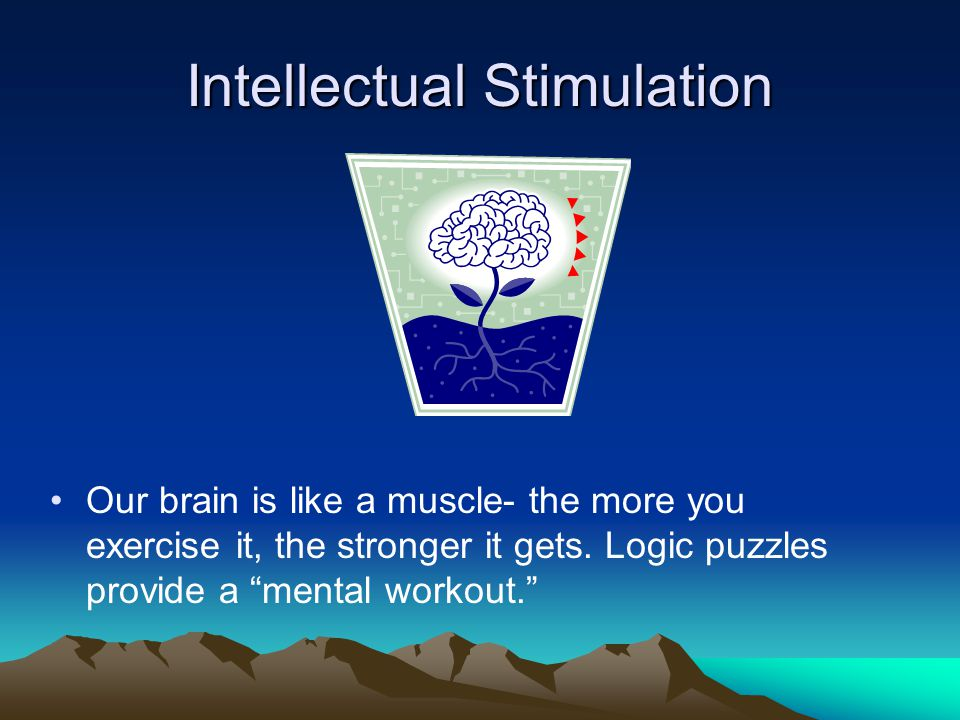 Intellectual Stimulation Our brain is like a muscle- the more you exercise it, the stronger it gets.